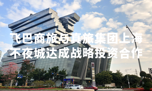 飞巴商旅与真旅集团上海不夜城达成战略投资合作,共同推进华东业务拓展
