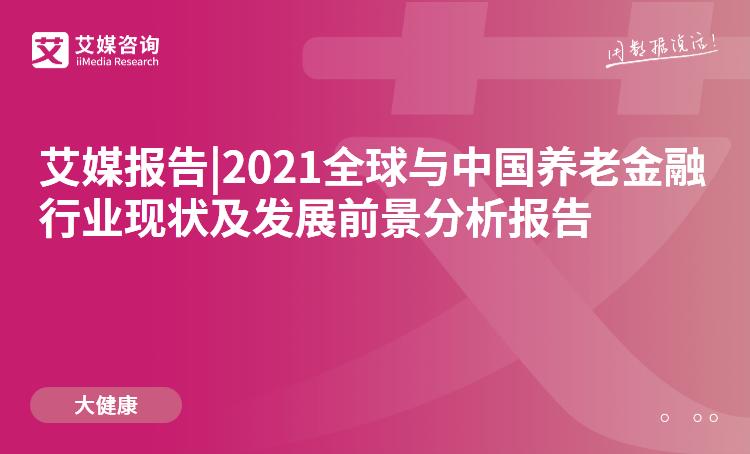 预售|2021全球与中国养老金融行业现状及发展前景分析报告