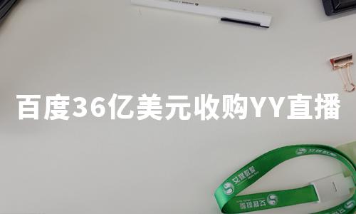"""百度36亿美元收购YY直播,这场""""联姻""""是否双赢?"""