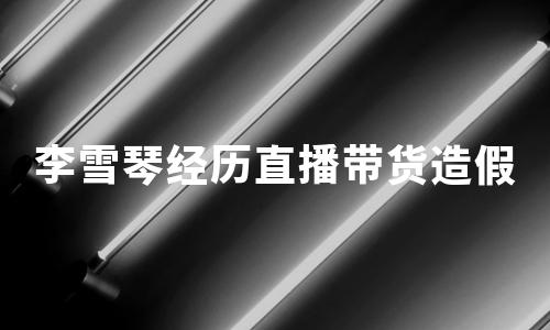 """""""李雪琴经历直播带货造假""""热点舆情监测及总结"""
