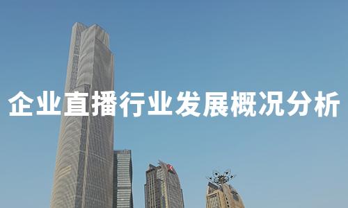 2020年中国企业直播行业发展概况分析:发展历程、背景