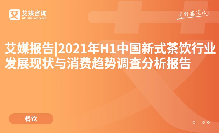 预售|2021年H1中国新式茶饮行业发展现状与消费趋势调查分析报告