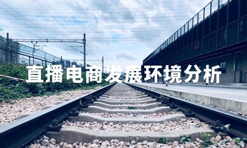 2020年中国直播电商发展环境分析:政策、经济、社会、技术