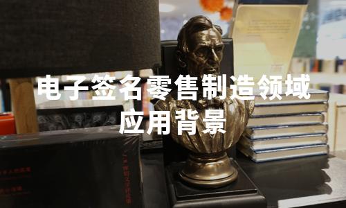 2020年中国电子签名零售制造领域应用背景分析