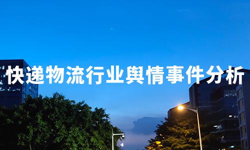 2020年8-10月中国快递物流行业典型舆情事件分析