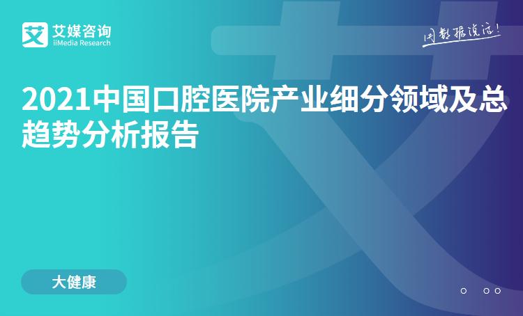 预售 2021中国口腔医院产业细分领域及总趋势分析报告