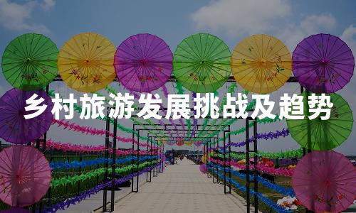 2020年中国乡村旅游发展现状、挑战及趋势分析