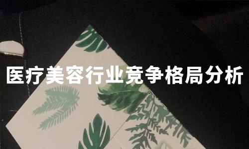 2020年中国医疗美容行业营销模式及竞争格局分析